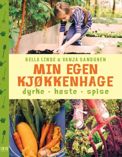 Min Egen Kjøkkenhage: Dyrke, Høste, Spise